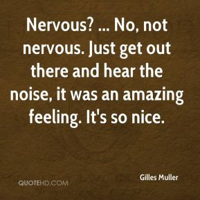 Nervous? ... No, not nervous. Just get out there and hear the noise, it was an amazing feeling. It's so nice.