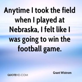 Anytime I took the field when I played at Nebraska, I felt like I was going to win the football game.