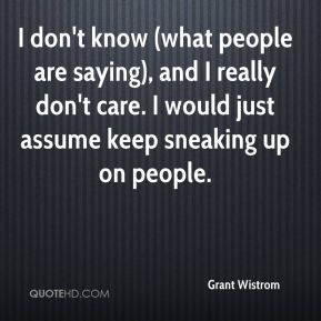 I don't know (what people are saying), and I really don't care. I would just assume keep sneaking up on people.