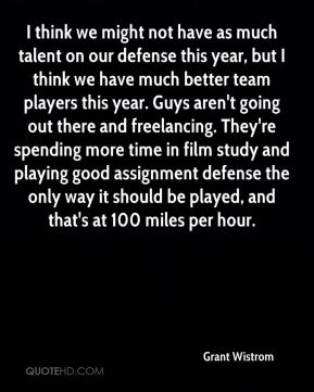 I think we might not have as much talent on our defense this year, but I think we have much better team players this year. Guys aren't going out there and freelancing. They're spending more time in film study and playing good assignment defense the only way it should be played, and that's at 100 miles per hour.