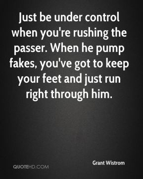Just be under control when you're rushing the passer. When he pump fakes, you've got to keep your feet and just run right through him.