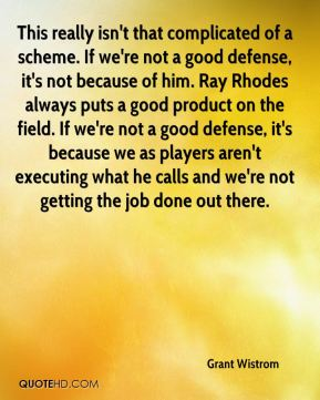 This really isn't that complicated of a scheme. If we're not a good defense, it's not because of him. Ray Rhodes always puts a good product on the field. If we're not a good defense, it's because we as players aren't executing what he calls and we're not getting the job done out there.