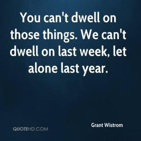 You can't dwell on those things. We can't dwell on last week, let alone last year.