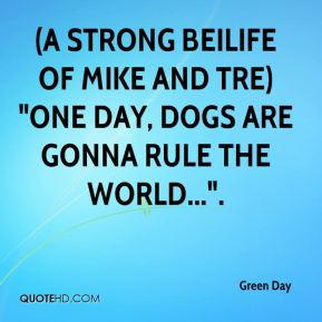 "(A strong beilife of Mike and Tre) ""One day, dogs are gonna rule the world...""."