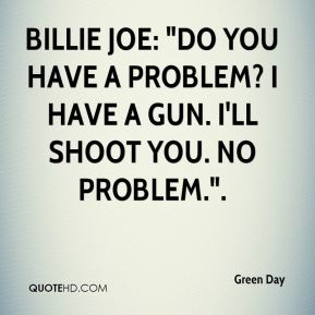 "Green Day - Billie Joe: ""Do you have a problem? I have a gun. I'll shoot you. No problem.""."