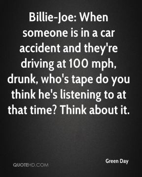 Billie-Joe: When someone is in a car accident and they're driving at 100 mph, drunk, who's tape do you think he's listening to at that time? Think about it.