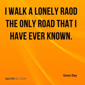 I walk a lonely raod the only road that i have ever known.