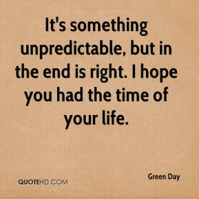 Green Day - It's something unpredictable, but in the end is right. I hope you had the time of your life.