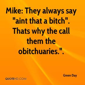 "Green Day - Mike: They always say ""aint that a bitch"". Thats why the call them the obitchuaries.""."