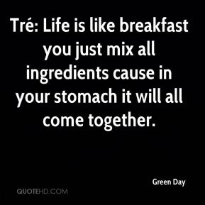 Green Day - Tré: Life is like breakfast you just mix all ingredients cause in your stomach it will all come together.