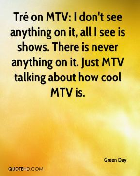Green Day - Tré on MTV: I don't see anything on it, all I see is shows. There is never anything on it. Just MTV talking about how cool MTV is.