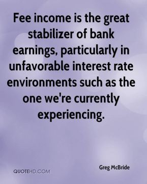 Fee income is the great stabilizer of bank earnings, particularly in unfavorable interest rate environments such as the one we're currently experiencing.