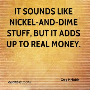 It sounds like nickel-and-dime stuff, but it adds up to real money.