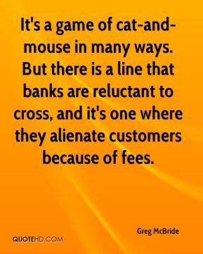 It's a game of cat-and-mouse in many ways. But there is a line that banks are reluctant to cross, and it's one where they alienate customers because of fees.