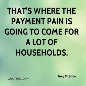 That's where the payment pain is going to come for a lot of households.