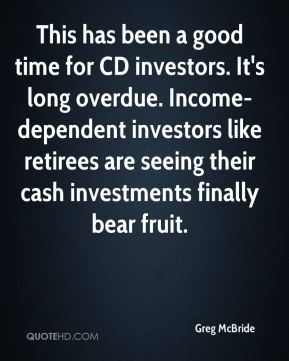 This has been a good time for CD investors. It's long overdue. Income-dependent investors like retirees are seeing their cash investments finally bear fruit.