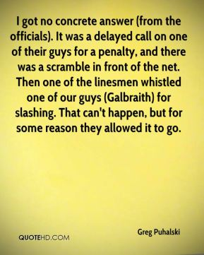 Greg Puhalski - I got no concrete answer (from the officials). It was a delayed call on one of their guys for a penalty, and there was a scramble in front of the net. Then one of the linesmen whistled one of our guys (Galbraith) for slashing. That can't happen, but for some reason they allowed it to go.
