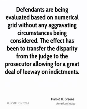 Harold H. Greene - Defendants are being evaluated based on numerical grid without any aggravating circumstances being considered. The effect has been to transfer the disparity from the judge to the prosecutor allowing for a great deal of leeway on indictments.