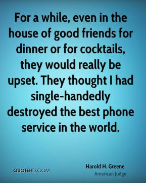 Harold H. Greene - For a while, even in the house of good friends for dinner or for cocktails, they would really be upset. They thought I had single-handedly destroyed the best phone service in the world.