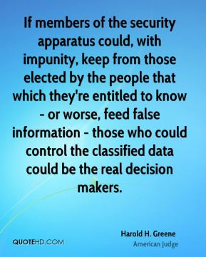 Harold H. Greene - If members of the security apparatus could, with impunity, keep from those elected by the people that which they're entitled to know - or worse, feed false information - those who could control the classified data could be the real decision makers.