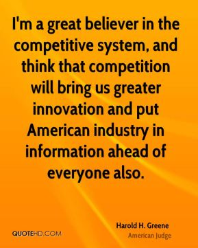 I'm a great believer in the competitive system, and think that competition will bring us greater innovation and put American industry in information ahead of everyone also.