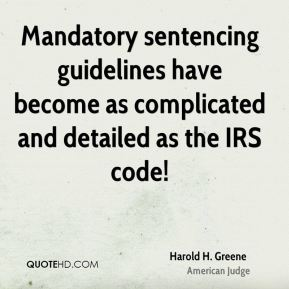 Harold H. Greene - Mandatory sentencing guidelines have become as complicated and detailed as the IRS code!