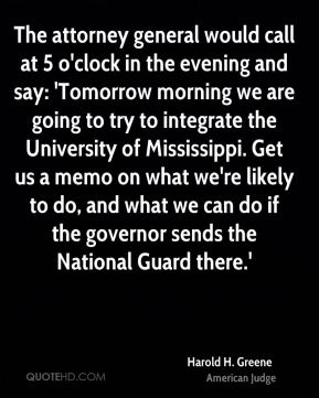 Harold H. Greene - The attorney general would call at 5 o'clock in the evening and say: 'Tomorrow morning we are going to try to integrate the University of Mississippi. Get us a memo on what we're likely to do, and what we can do if the governor sends the National Guard there.'