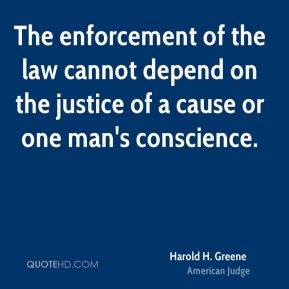 The enforcement of the law cannot depend on the justice of a cause or one man's conscience.