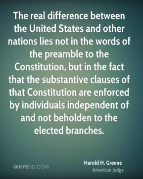 Harold H. Greene - The real difference between the United States and other nations lies not in the words of the preamble to the Constitution, but in the fact that the substantive clauses of that Constitution are enforced by individuals independent of and not beholden to the elected branches.