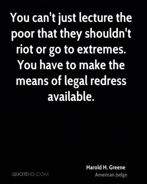 Harold H. Greene - You can't just lecture the poor that they shouldn't riot or go to extremes. You have to make the means of legal redress available.
