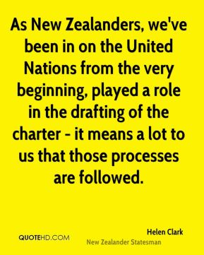 Helen Clark - As New Zealanders, we've been in on the United Nations from the very beginning, played a role in the drafting of the charter - it means a lot to us that those processes are followed.