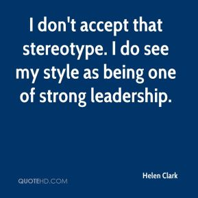 Helen Clark - I don't accept that stereotype. I do see my style as being one of strong leadership.