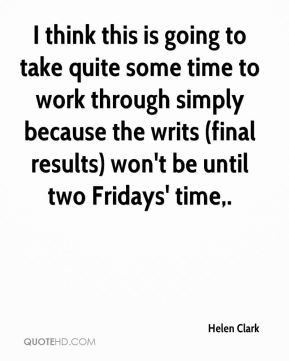 Helen Clark - I think this is going to take quite some time to work through simply because the writs (final results) won't be until two Fridays' time.