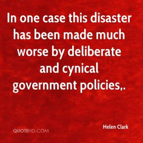 Helen Clark - In one case this disaster has been made much worse by deliberate and cynical government policies.