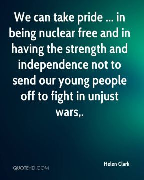 We can take pride ... in being nuclear free and in having the strength and independence not to send our young people off to fight in unjust wars.