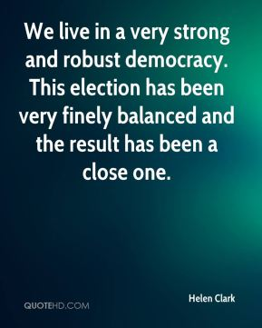 Helen Clark - We live in a very strong and robust democracy. This election has been very finely balanced and the result has been a close one.