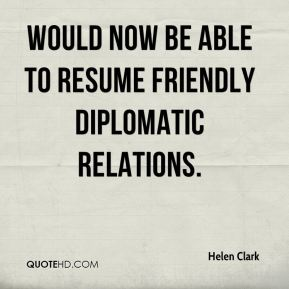Helen Clark - would now be able to resume friendly diplomatic relations.