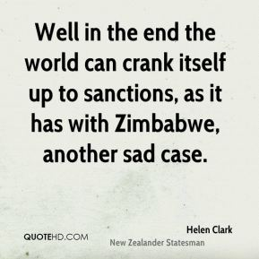 Helen Clark - Well in the end the world can crank itself up to sanctions, as it has with Zimbabwe, another sad case.
