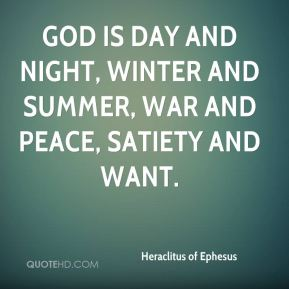God is day and night, winter and summer, war and peace, satiety and want.