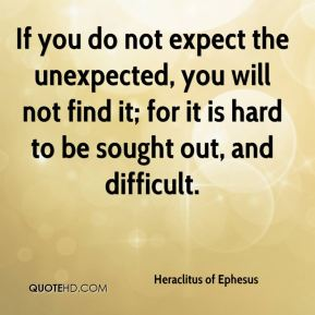 Heraclitus of Ephesus - If you do not expect the unexpected, you will not find it; for it is hard to be sought out, and difficult.