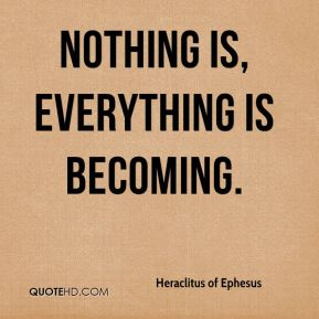 Nothing is, everything is becoming.