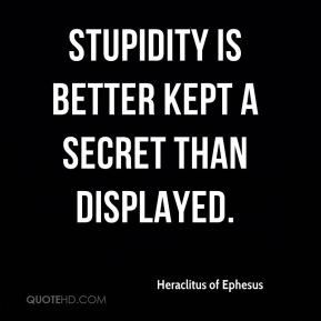 Stupidity is better kept a secret than displayed.