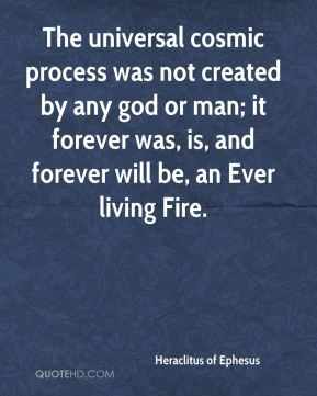 The universal cosmic process was not created by any god or man; it forever was, is, and forever will be, an Ever living Fire.