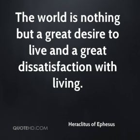 The world is nothing but a great desire to live and a great dissatisfaction with living.