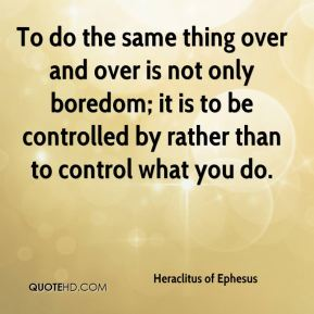 To do the same thing over and over is not only boredom; it is to be controlled by rather than to control what you do.
