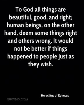 To God all things are beautiful, good, and right; human beings, on the other hand, deem some things right and others wrong. It would not be better if things happened to people just as they wish.