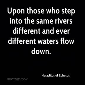 Heraclitus of Ephesus - Upon those who step into the same rivers different and ever different waters flow down.