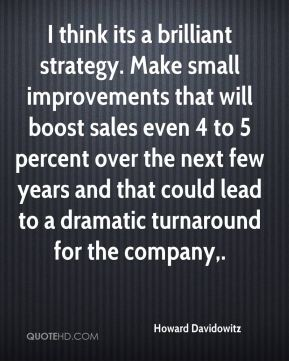 I think its a brilliant strategy. Make small improvements that will boost sales even 4 to 5 percent over the next few years and that could lead to a dramatic turnaround for the company.