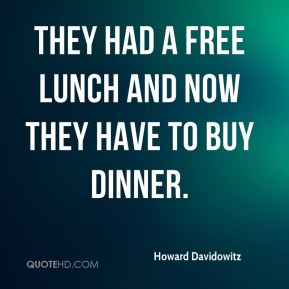 They had a free lunch and now they have to buy dinner.