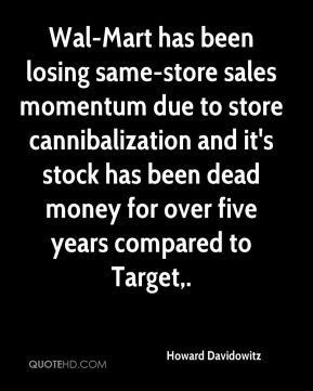 Howard Davidowitz - Wal-Mart has been losing same-store sales momentum due to store cannibalization and it's stock has been dead money for over five years compared to Target.